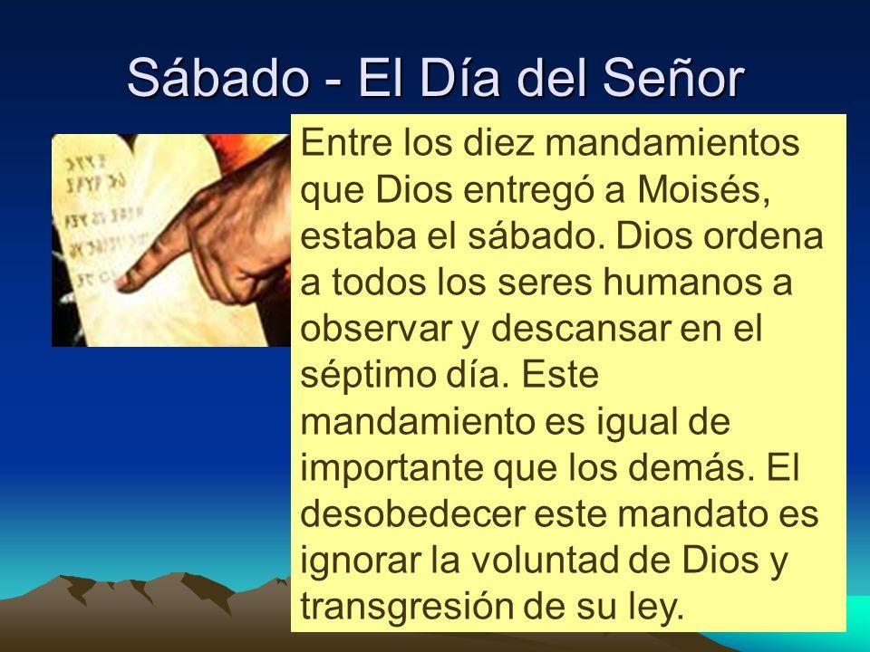 Sábado - El Día del Señor Entre los diez mandamientos que Dios entregó a Moisés, estaba el sábado. Dios ordena a todos los seres humanos a observar y
