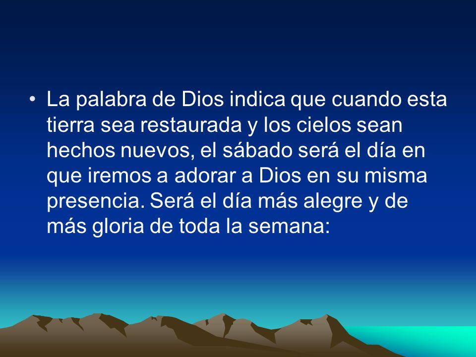 La palabra de Dios indica que cuando esta tierra sea restaurada y los cielos sean hechos nuevos, el sábado será el día en que iremos a adorar a Dios e