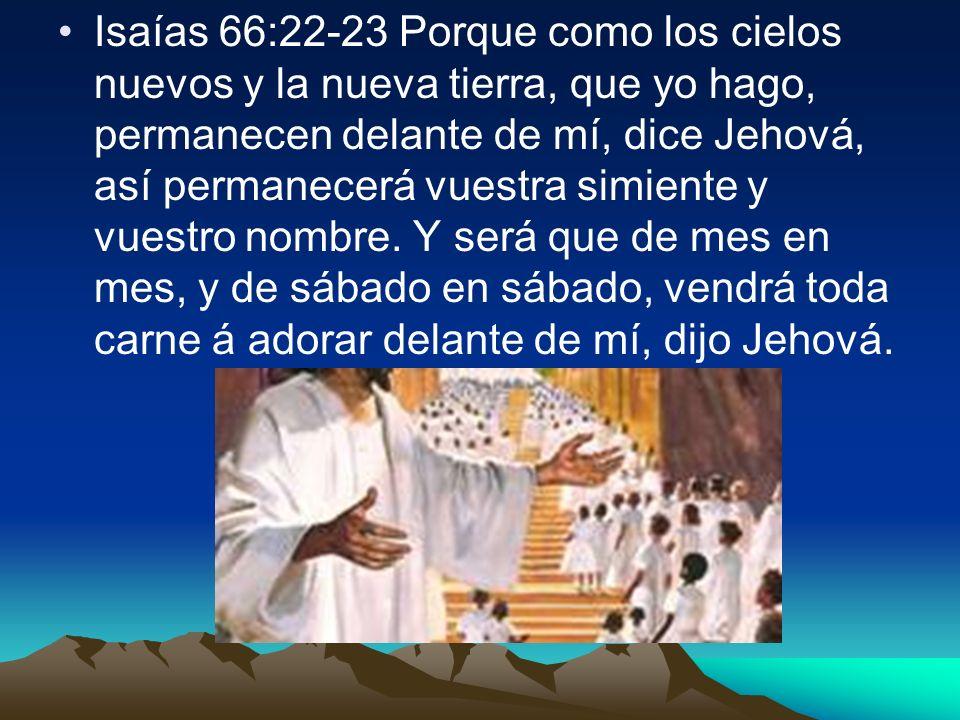 Isaías 66:22-23 Porque como los cielos nuevos y la nueva tierra, que yo hago, permanecen delante de mí, dice Jehová, así permanecerá vuestra simiente