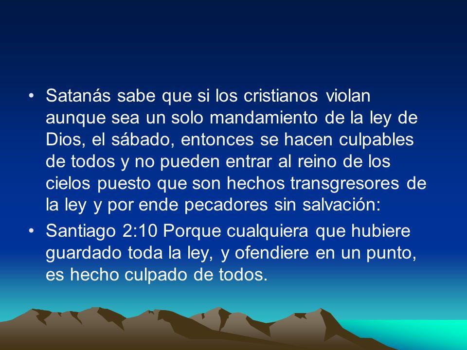 Satanás sabe que si los cristianos violan aunque sea un solo mandamiento de la ley de Dios, el sábado, entonces se hacen culpables de todos y no puede