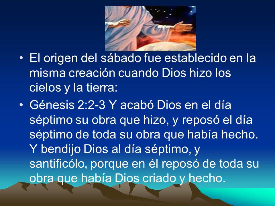 El origen del sábado fue establecido en la misma creación cuando Dios hizo los cielos y la tierra: Génesis 2:2-3 Y acabó Dios en el día séptimo su obr