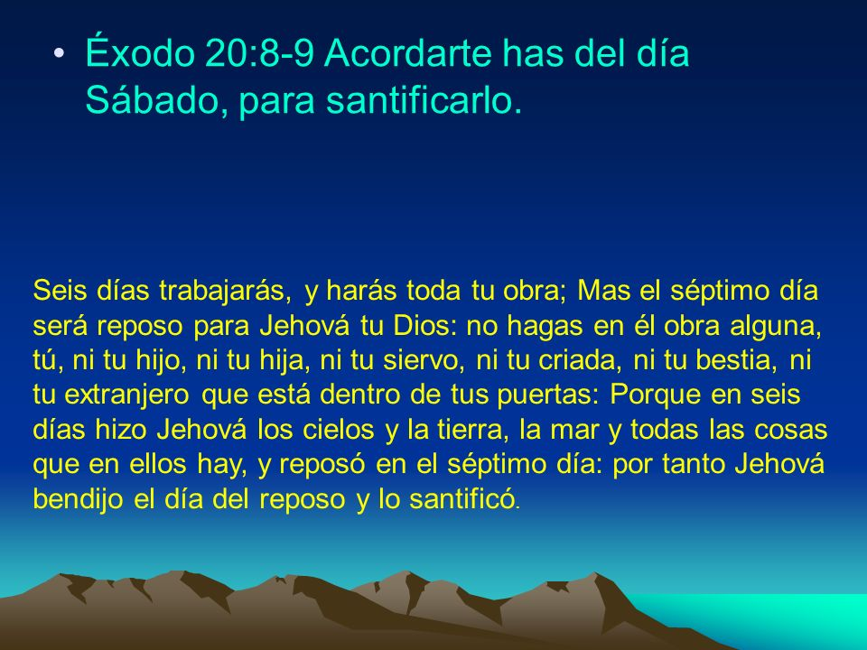 Éxodo 20:8-9 Acordarte has del día Sábado, para santificarlo. Seis días trabajarás, y harás toda tu obra; Mas el séptimo día será reposo para Jehová t