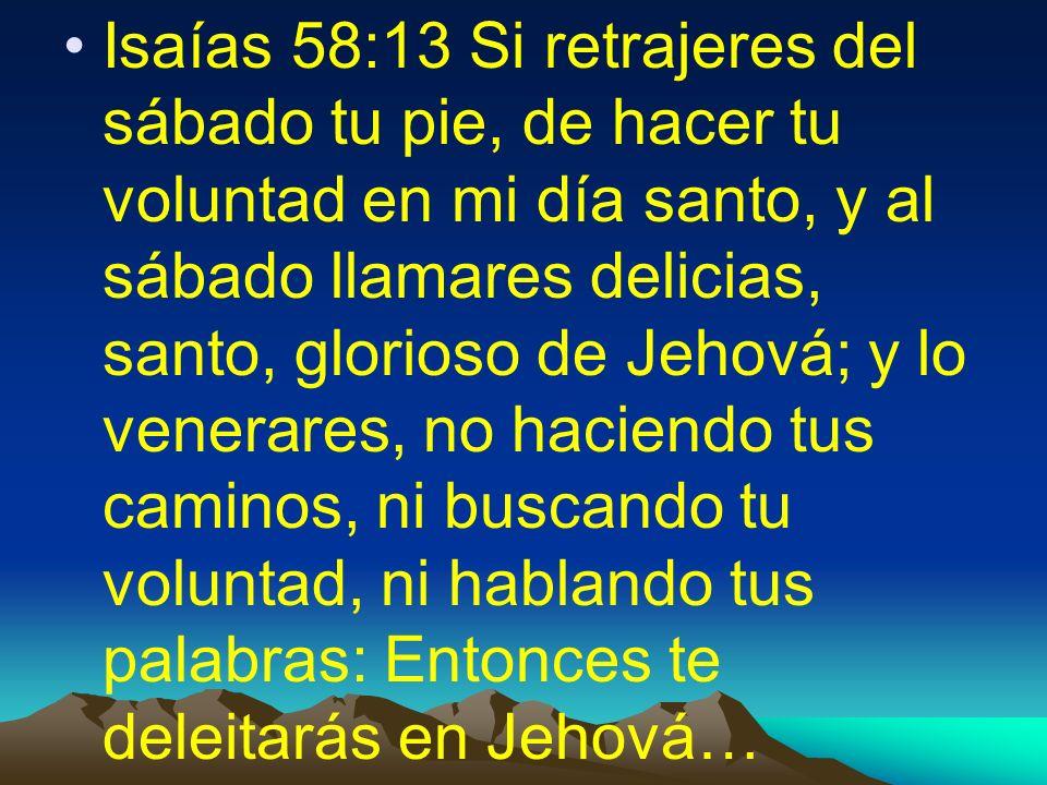 Isaías 58:13 Si retrajeres del sábado tu pie, de hacer tu voluntad en mi día santo, y al sábado llamares delicias, santo, glorioso de Jehová; y lo ven