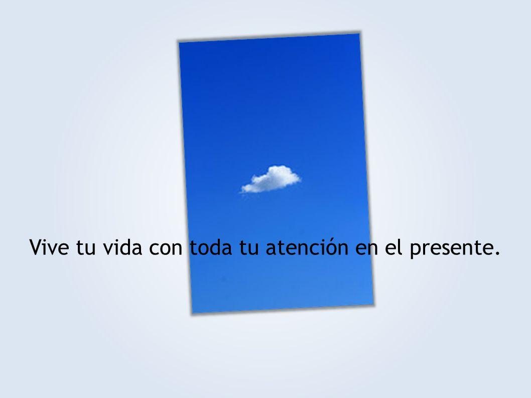 Vive tu vida con toda tu atención en el presente.