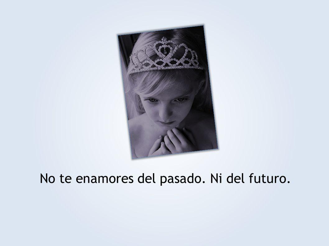 No te enamores del pasado. Ni del futuro.