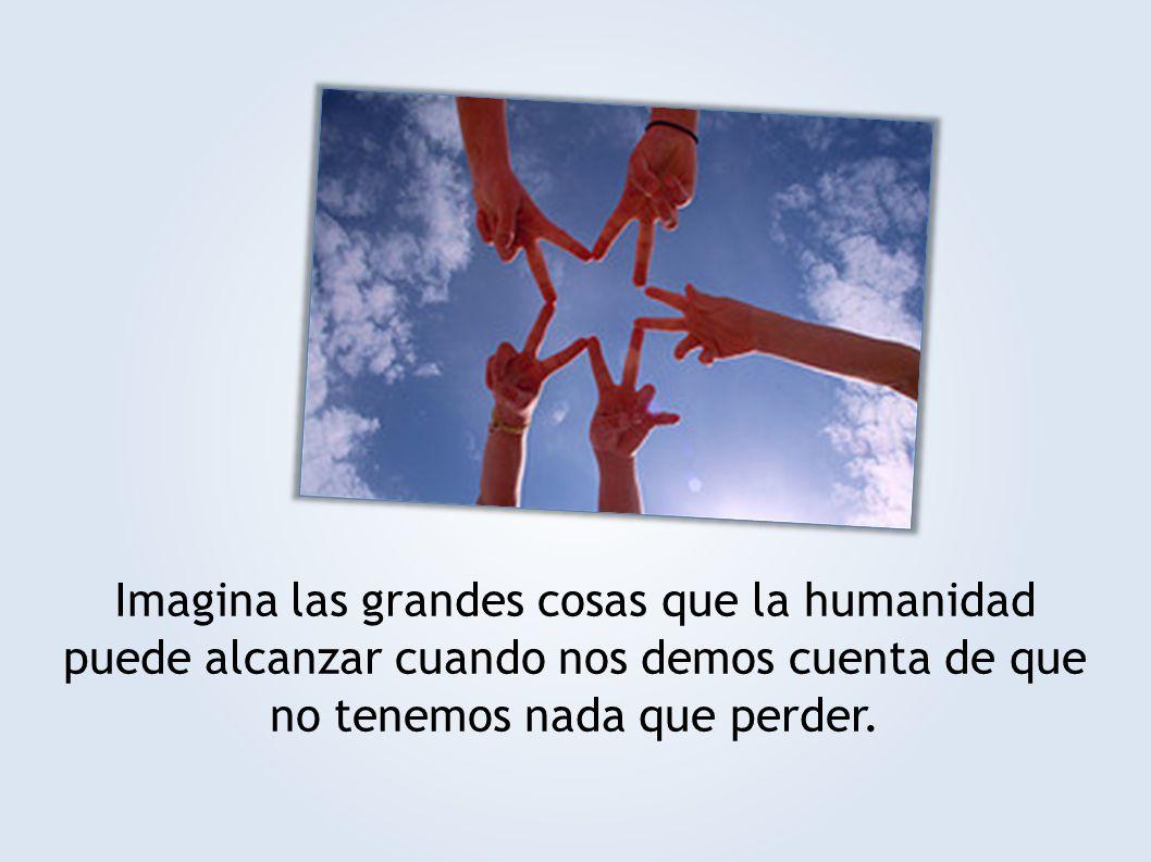 Imagina las grandes cosas que la humanidad puede alcanzar cuando nos demos cuenta de que no tenemos nada que perder.