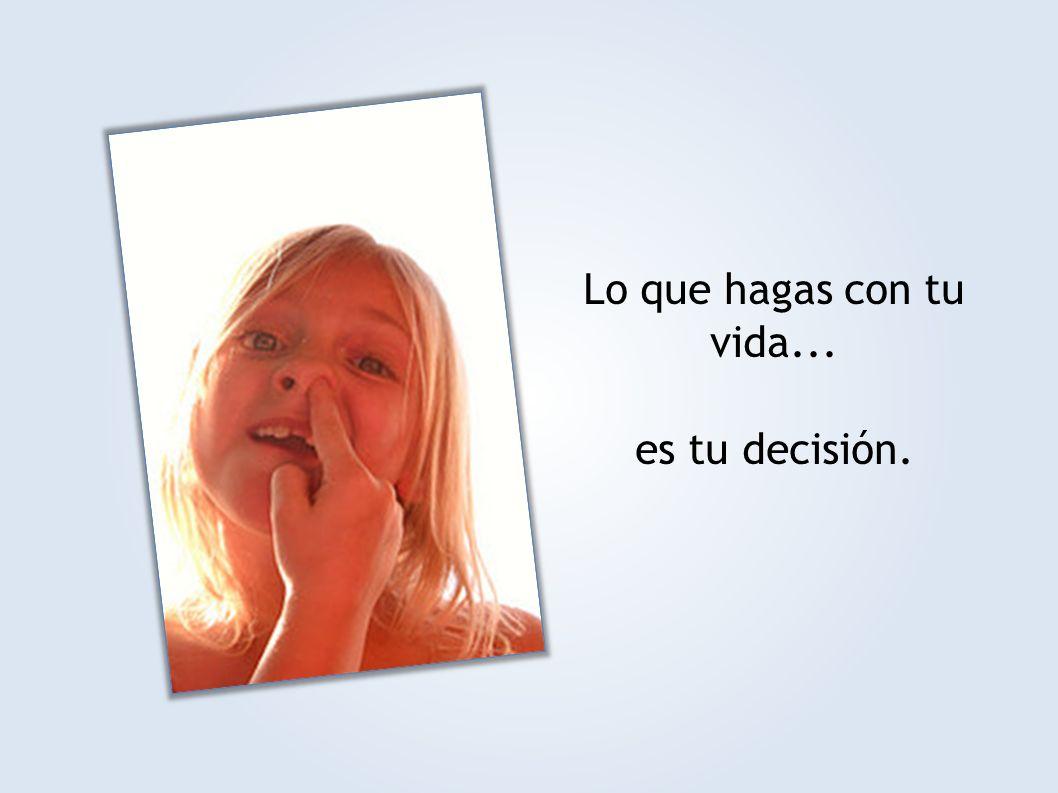 Lo que hagas con tu vida... es tu decisión.