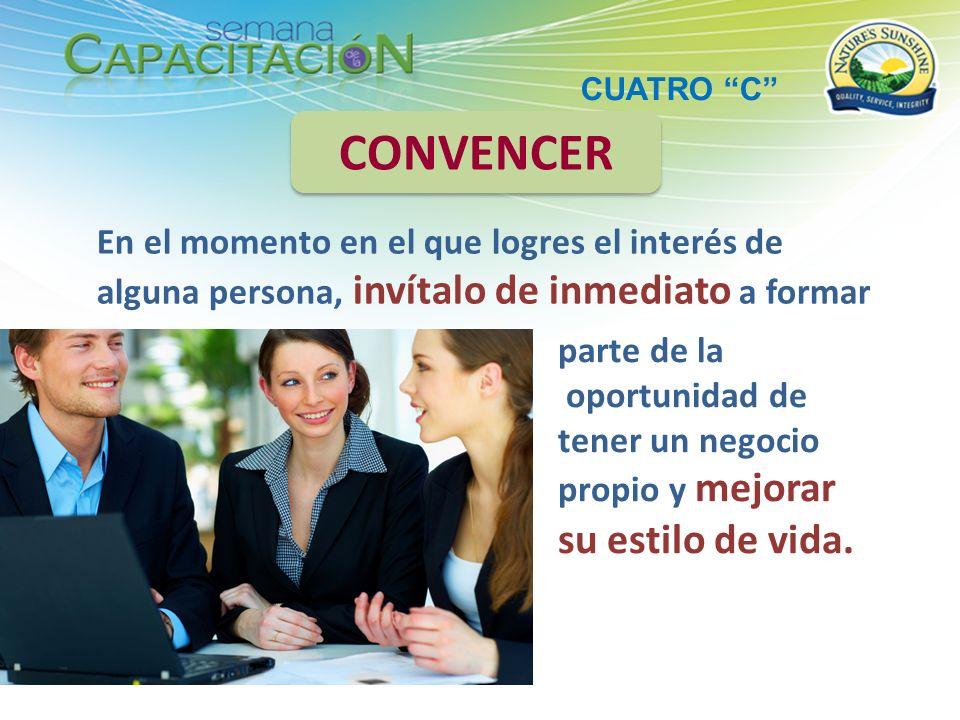 En el momento en el que logres el interés de alguna persona, invítalo de inmediato a formar CONVENCER parte de la oportunidad de tener un negocio prop