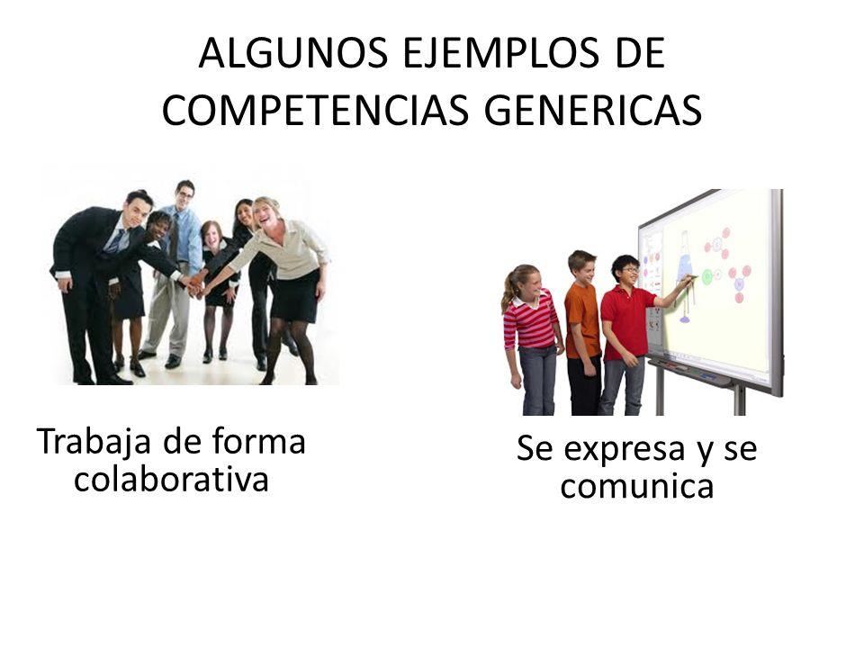 ALGUNOS EJEMPLOS DE COMPETENCIAS GENERICAS Trabaja de forma colaborativa Se expresa y se comunica