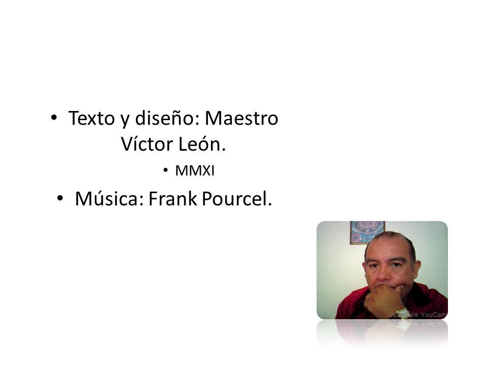 Texto y diseño: Maestro Víctor León. MMXI Música: Frank Pourcel.