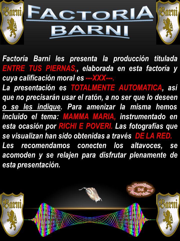 Factoría Barni les presenta la producción titulada ENTRE TUS PIERNAS,, elaborada en esta factoría y cuya calificación moral es ---XXX---.
