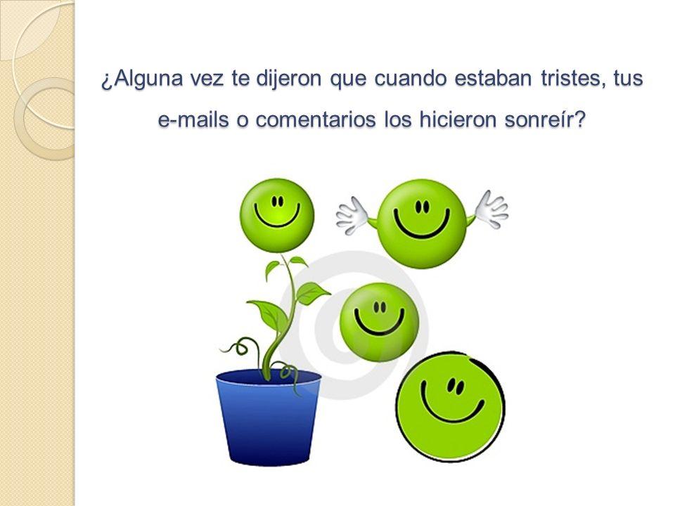¿Alguna vez te dijeron que cuando estaban tristes, tus e-mails o comentarios los hicieron sonreír?