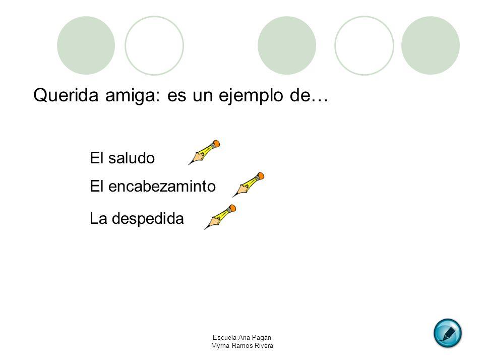 Escuela Ana Pagán Myrna Ramos Rivera Querida amiga: es un ejemplo de… El saludo El encabezaminto La despedida