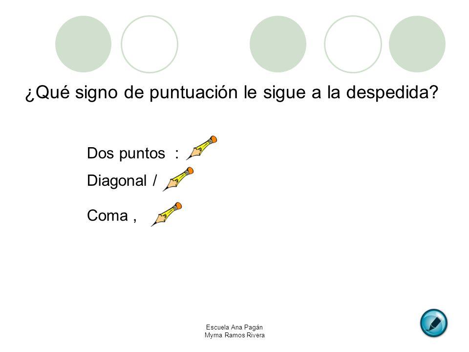Escuela Ana Pagán Myrna Ramos Rivera ¿Qué signo de puntuación le sigue a la despedida? Dos puntos : Diagonal / Coma,