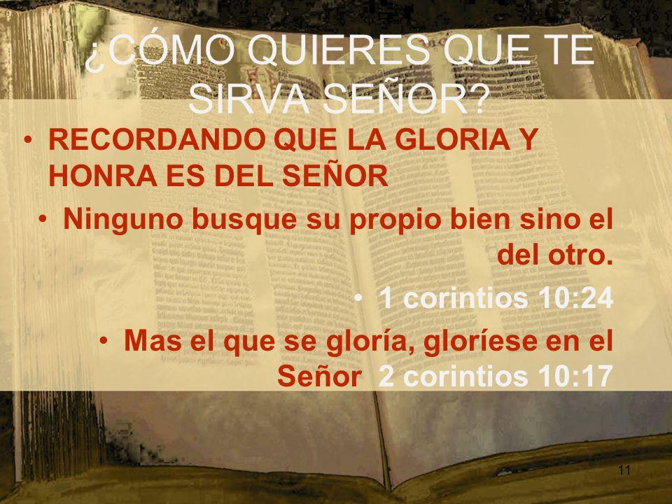 ¿CÓMO QUIERES QUE TE SIRVA SEÑOR? RECORDANDO QUE LA GLORIA Y HONRA ES DEL SEÑOR Ninguno busque su propio bien sino el del otro. 1 corintios 10:24 Mas