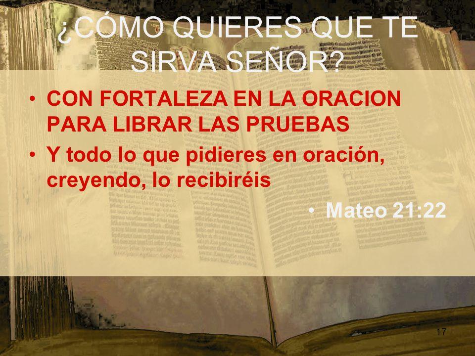 ¿CÓMO QUIERES QUE TE SIRVA SEÑOR? CON FORTALEZA EN LA ORACION PARA LIBRAR LAS PRUEBAS Y todo lo que pidieres en oración, creyendo, lo recibiréis Mateo