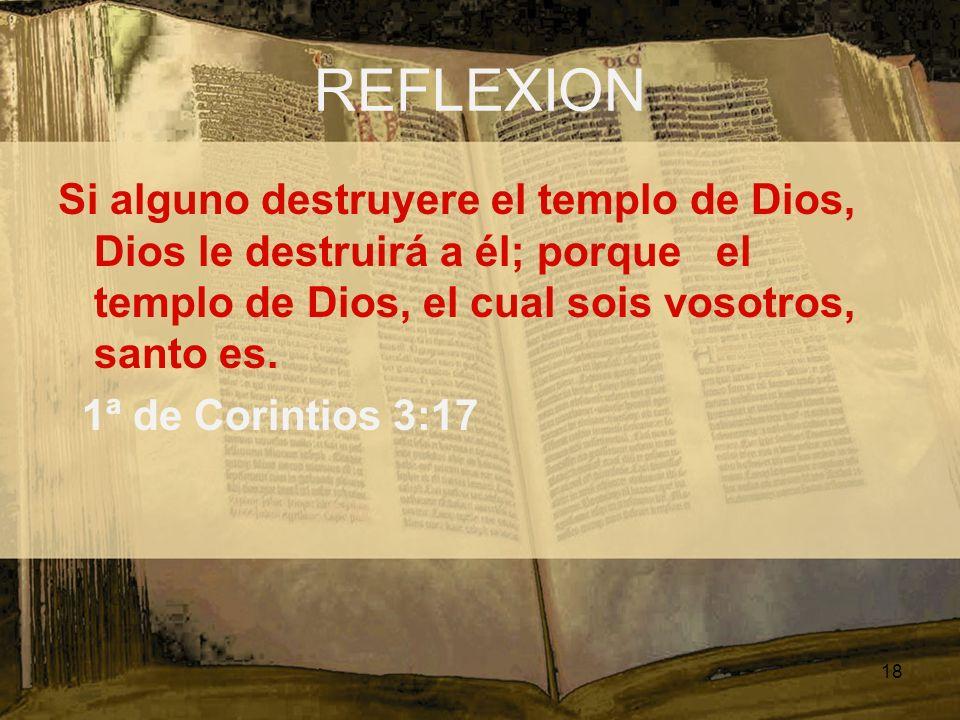 REFLEXION Si alguno destruyere el templo de Dios, Dios le destruirá a él; porque el templo de Dios, el cual sois vosotros, santo es. 1ª de Corintios 3