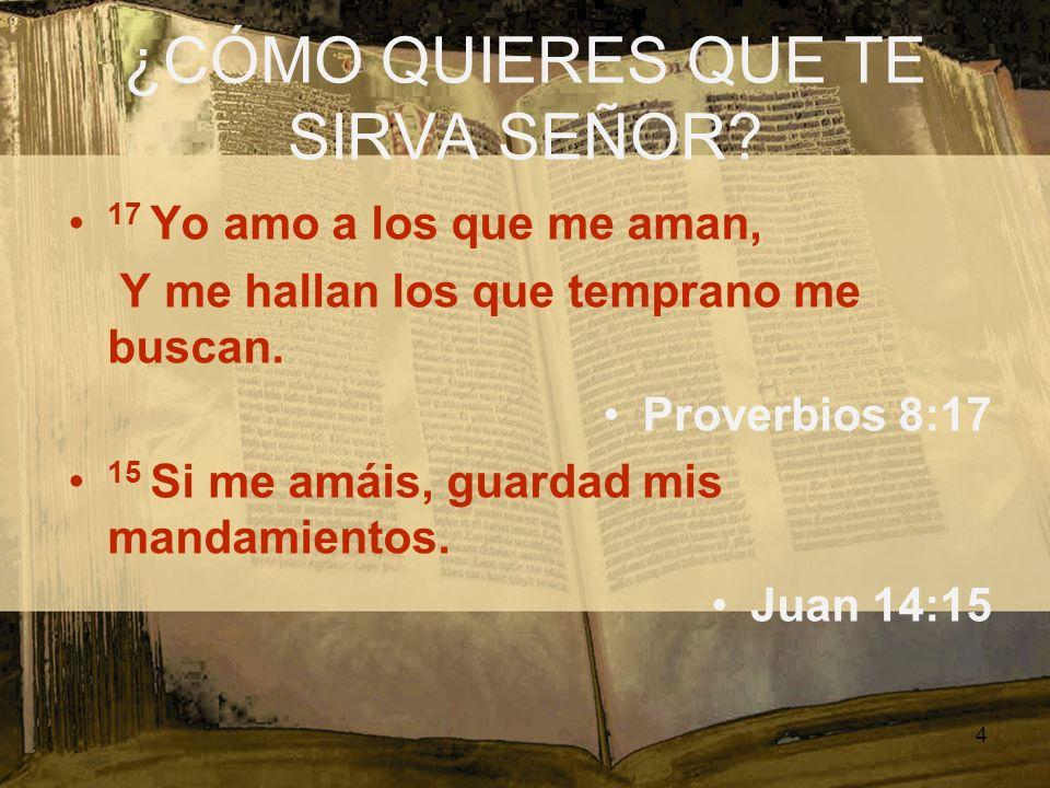 ¿CÓMO QUIERES QUE TE SIRVA SEÑOR? 17 Yo amo a los que me aman, Y me hallan los que temprano me buscan. Proverbios 8:17 15 Si me amáis, guardad mis man
