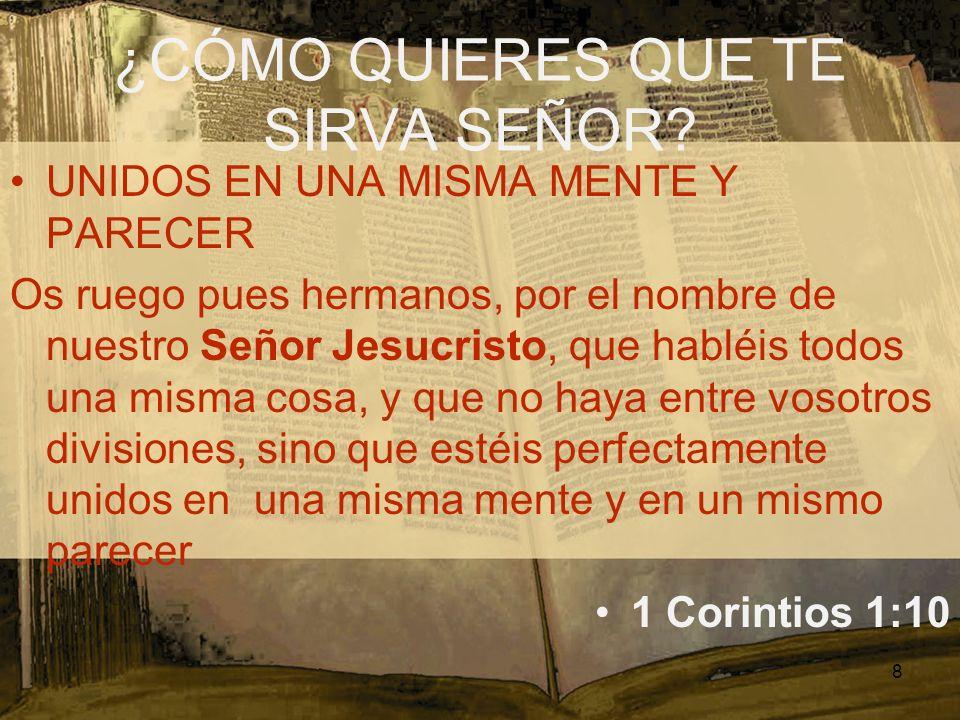 ¿CÓMO QUIERES QUE TE SIRVA SEÑOR? UNIDOS EN UNA MISMA MENTE Y PARECER Os ruego pues hermanos, por el nombre de nuestro Señor Jesucristo, que habléis t