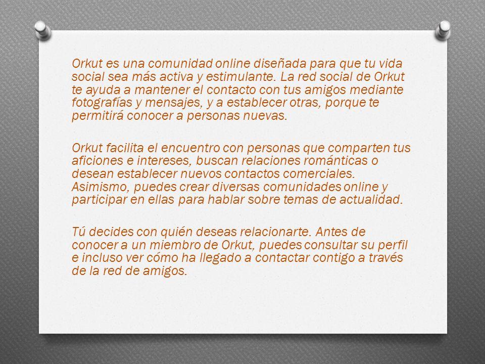 Orkut es una comunidad online diseñada para que tu vida social sea más activa y estimulante.