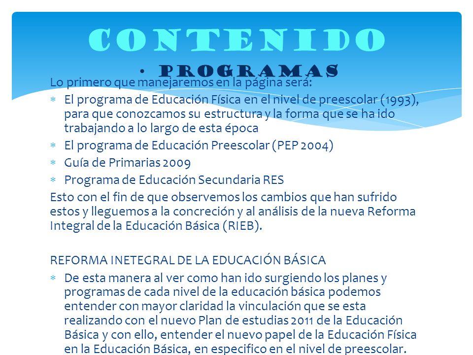 Lo primero que manejaremos en la página será: El programa de Educación Física en el nivel de preescolar (1993), para que conozcamos su estructura y la forma que se ha ido trabajando a lo largo de esta época El programa de Educación Preescolar (PEP 2004) Guía de Primarias 2009 Programa de Educación Secundaria RES Esto con el fin de que observemos los cambios que han sufrido estos y lleguemos a la concreción y al análisis de la nueva Reforma Integral de la Educación Básica (RIEB).