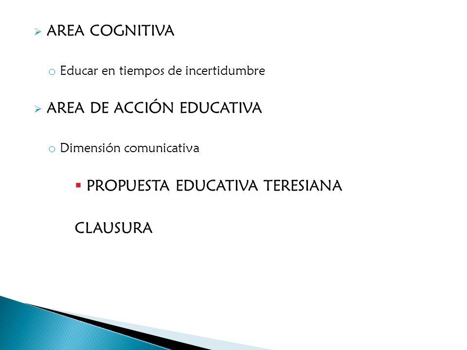 AREA COGNITIVA o Educar en tiempos de incertidumbre AREA DE ACCIÓN EDUCATIVA o Dimensión comunicativa PROPUESTA EDUCATIVA TERESIANA CLAUSURA