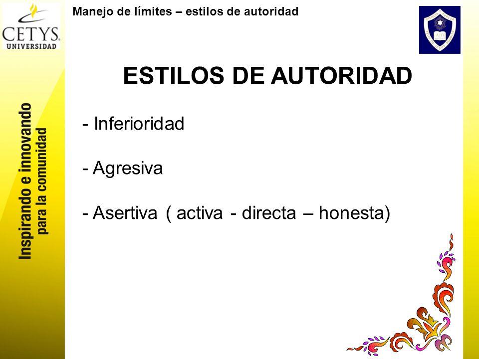 Manejo de límites – estilos de autoridad ESTILOS DE AUTORIDAD - Inferioridad - Agresiva - Asertiva ( activa - directa – honesta)