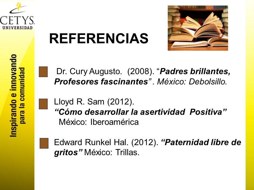 REFERENCIAS Dr. Cury Augusto. (2008). Padres brillantes, Profesores fascinantes. México: Debolsillo. Lloyd R. Sam (2012). Cómo desarrollar la asertivi