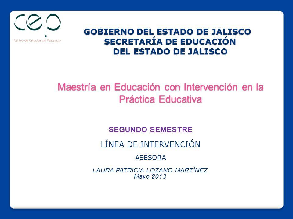 GOBIERNO DEL ESTADO DE JALISCO SECRETARÍA DE EDUCACIÓN DEL ESTADO DE JALISCO Maestría en Educación con Intervención en la Práctica Educativa GOBIERNO DEL ESTADO DE JALISCO SECRETARÍA DE EDUCACIÓN DEL ESTADO DE JALISCO Maestría en Educación con Intervención en la Práctica Educativa SEGUNDO SEMESTRE LÍNEA DE INTERVENCIÓN ASESORA LAURA PATRICIA LOZANO MARTÍNEZ Mayo 2013