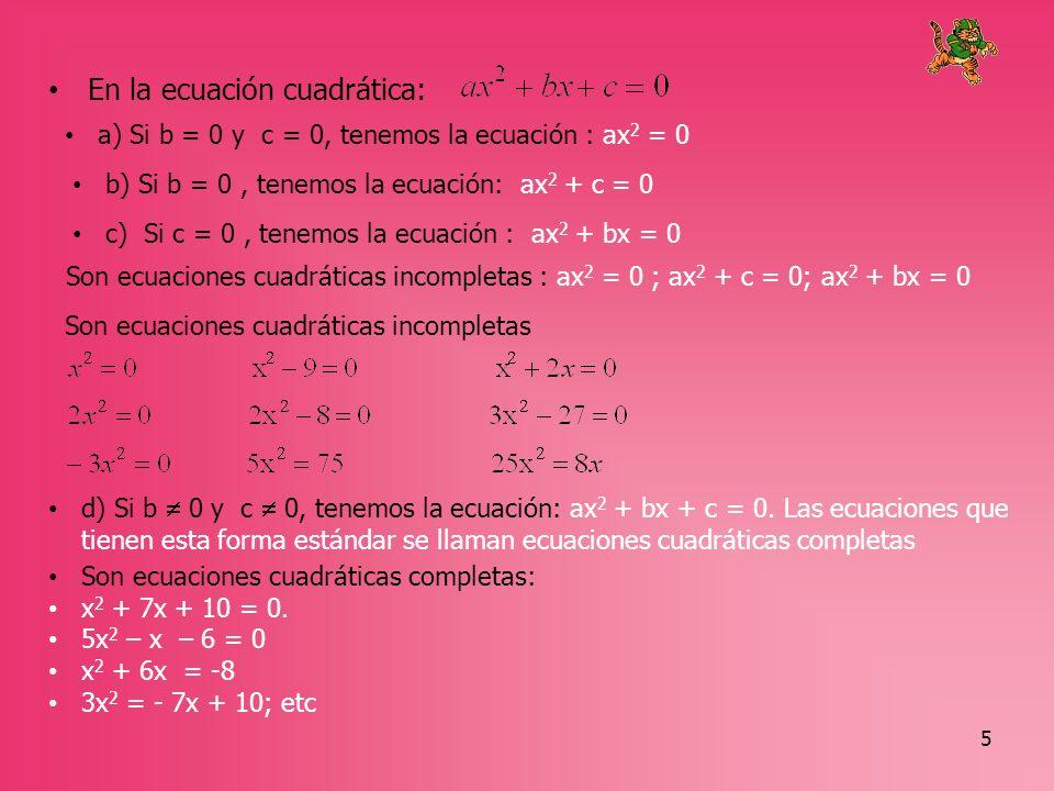6 RESOLUCIÓN DE ECUACIONES CUADRATICAS INCOMPLETAS a) Resolución de ecuaciones de la forma ax 2 = 0; Puesto que a 0; el único número que multiplicado por «a» da cero ; entonces x = 0 b) Resolución de ecuaciones de la forma ax 2 + c = 0; una forma sencilla de resolver estas ecuaciones es por el método de raíces cuadradas
