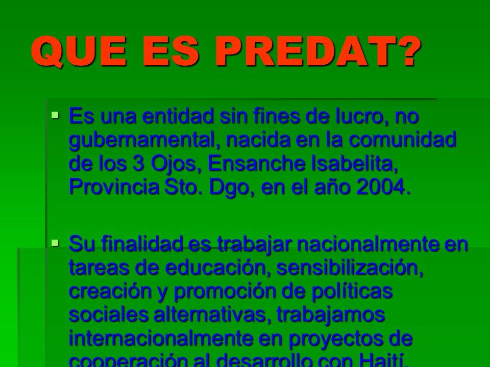 QUE ES PREDAT? Es una entidad sin fines de lucro, no gubernamental, nacida en la comunidad de los 3 Ojos, Ensanche Isabelita, Provincia Sto. Dgo, en e