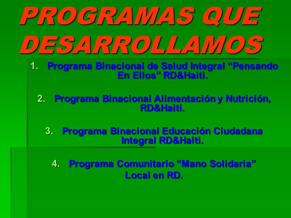 PROGRAMAS QUE DESARROLLAMOS 1.Programa Binacional de Salud Integral Pensando En Ellos RD&Haiti. 2.Programa Binacional Alimentación y Nutrición, RD&Hai