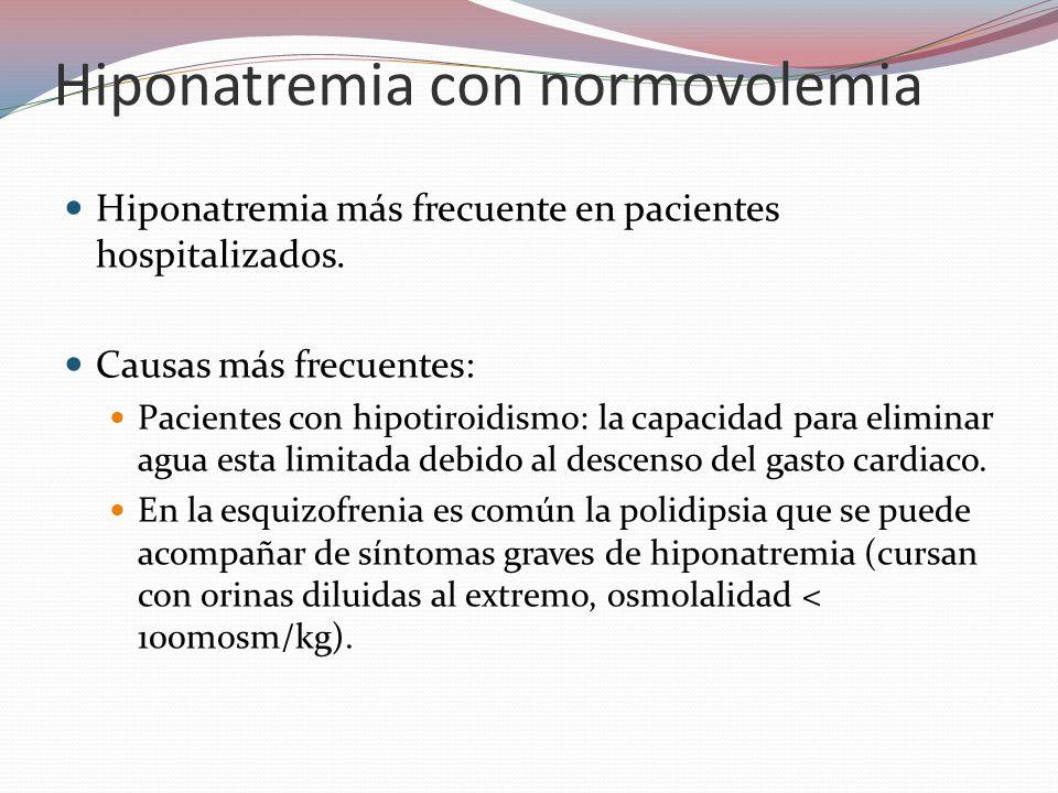 Hiponatremia con normovolemia Hiponatremia más frecuente en pacientes hospitalizados. Causas más frecuentes: Pacientes con hipotiroidismo: la capacida