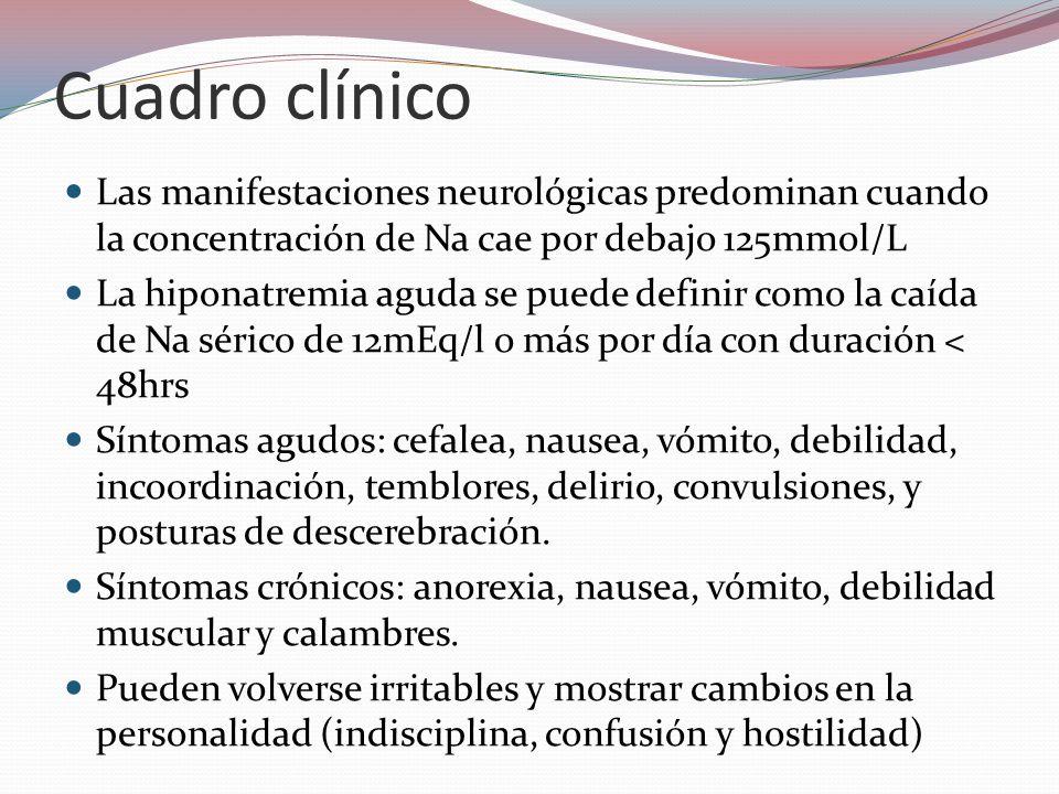 Cuadro clínico Las manifestaciones neurológicas predominan cuando la concentración de Na cae por debajo 125mmol/L La hiponatremia aguda se puede defin