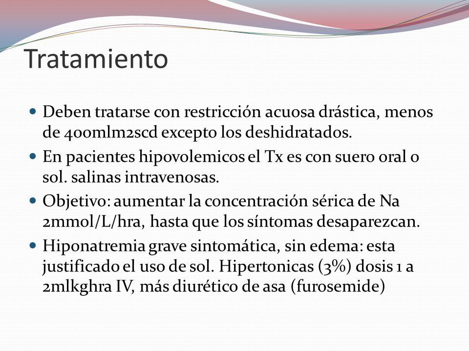 Tratamiento Deben tratarse con restricción acuosa drástica, menos de 400mlm2scd excepto los deshidratados. En pacientes hipovolemicos el Tx es con sue