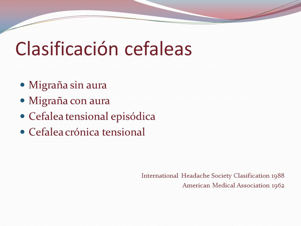 Clasificación cefaleas Migraña sin aura Migraña con aura Cefalea tensional episódica Cefalea crónica tensional International Headache Society Clasification 1988 American Medical Association 1962