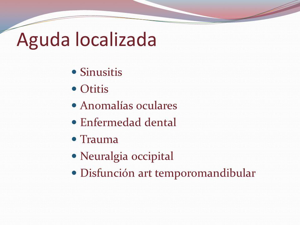 Aguda localizada Sinusitis Otitis Anomalías oculares Enfermedad dental Trauma Neuralgia occipital Disfunción art temporomandibular