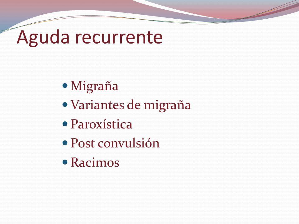 Aguda recurrente Migraña Variantes de migraña Paroxística Post convulsión Racimos