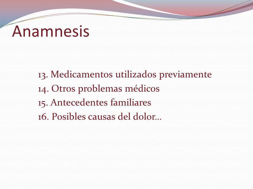 Anamnesis 13. Medicamentos utilizados previamente 14. Otros problemas médicos 15. Antecedentes familiares 16. Posibles causas del dolor…