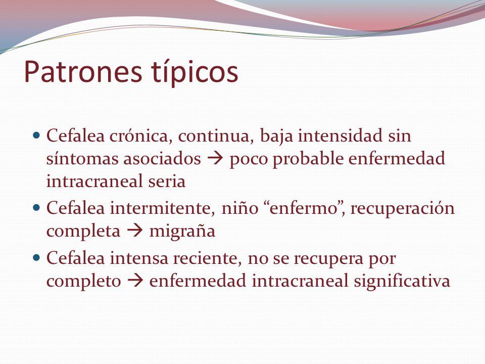 Patrones típicos Cefalea crónica, continua, baja intensidad sin síntomas asociados poco probable enfermedad intracraneal seria Cefalea intermitente, n