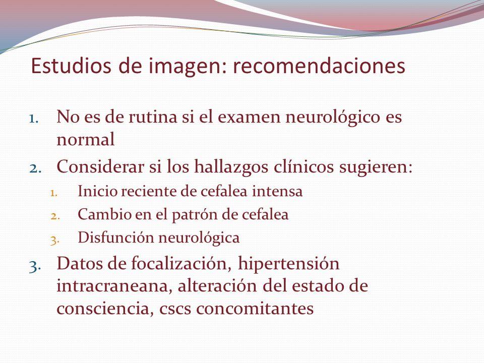 Estudios de imagen: recomendaciones 1. No es de rutina si el examen neurológico es normal 2. Considerar si los hallazgos clínicos sugieren: 1. Inicio