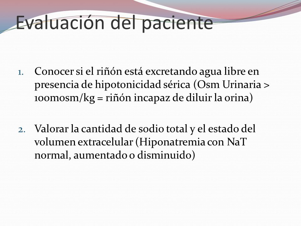 Evaluación del paciente 1. Conocer si el riñón está excretando agua libre en presencia de hipotonicidad sérica (Osm Urinaria > 100mosm/kg = riñón inca