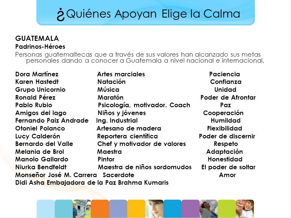 ¿ Quiénes Apoyan Elige la Calma GUATEMALA Padrinos-Héroes Personas guatemaltecas que a través de sus valores han alcanzado sus metas personales dando