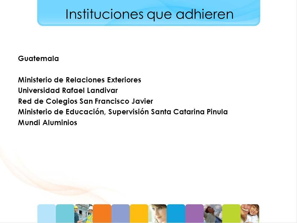 Instituciones que adhieren Guatemala Ministerio de Relaciones Exteriores Universidad Rafael Landivar Red de Colegios San Francisco Javier Ministerio de Educación, Supervisión Santa Catarina Pinula Mundi Aluminios