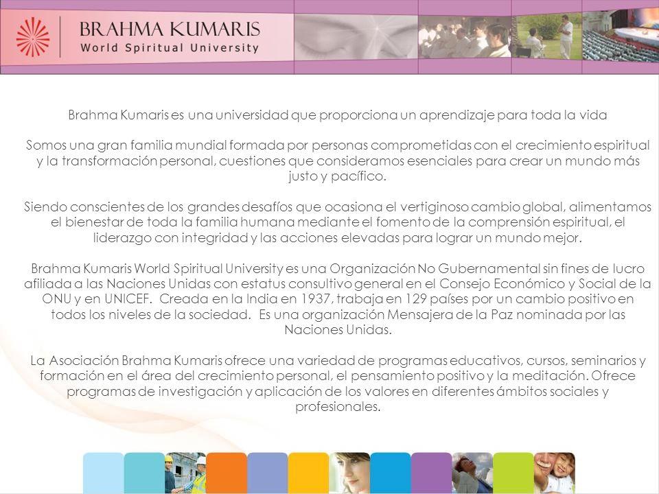 Brahma Kumaris es una universidad que proporciona un aprendizaje para toda la vida Somos una gran familia mundial formada por personas comprometidas con el crecimiento espiritual y la transformación personal, cuestiones que consideramos esenciales para crear un mundo más justo y pacífico.