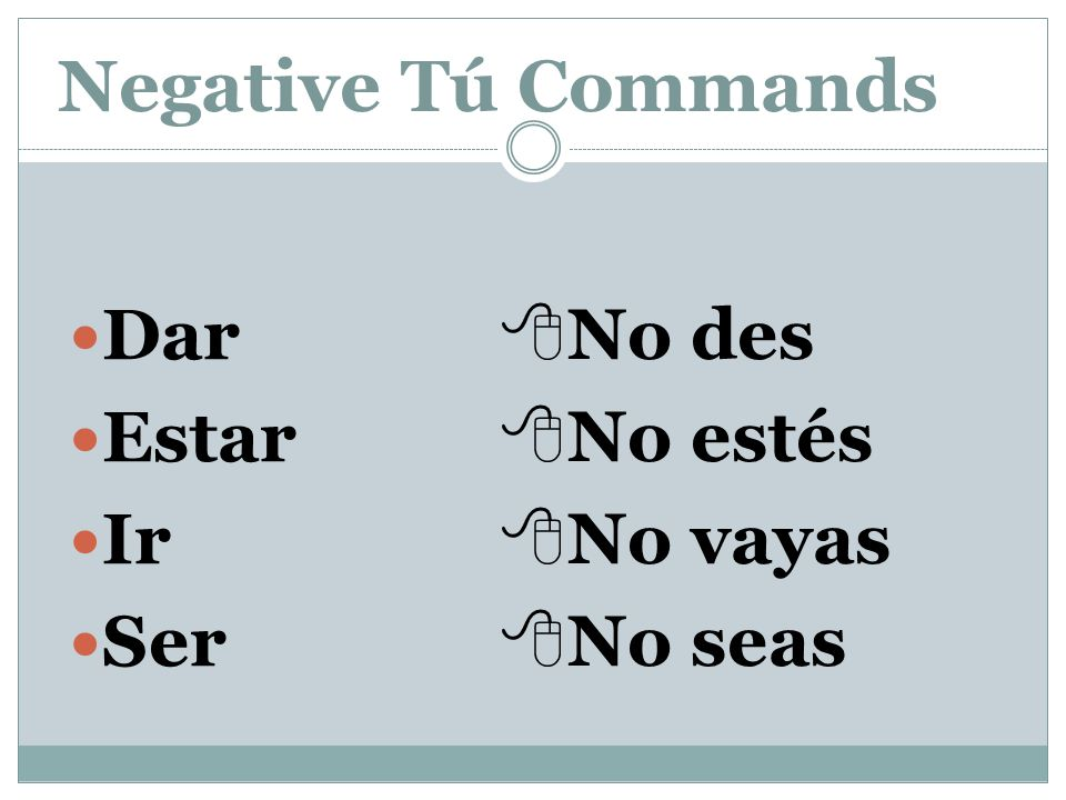 Negative Tú Commands Some verbs, such as ir, ser, dar, and estar have irregular negative tú command forms.