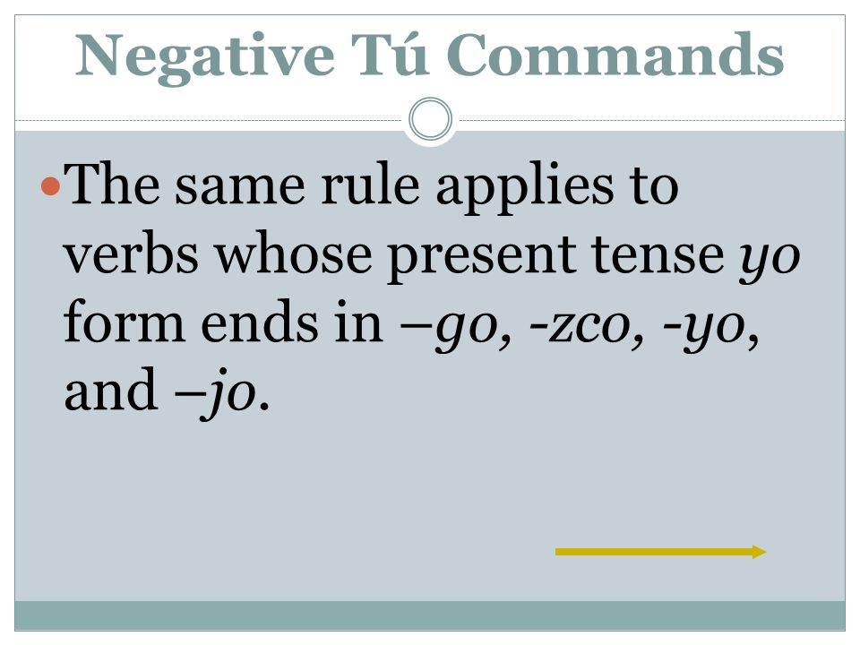 Negative Tú Commands The same rule applies to verbs whose present tense yo form ends in –go, -zco, -yo, and –jo.