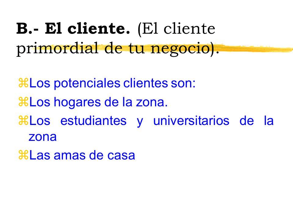 B.- El cliente. (El cliente primordial de tu negocio). zLos potenciales clientes son: zLos hogares de la zona. zLos estudiantes y universitarios de la