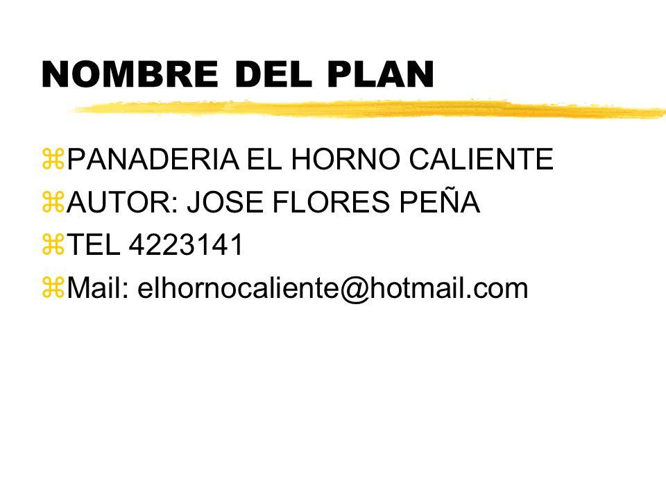 NOMBRE DEL PLAN zPANADERIA EL HORNO CALIENTE zAUTOR: JOSE FLORES PEÑA zTEL 4223141 zMail: elhornocaliente@hotmail.com