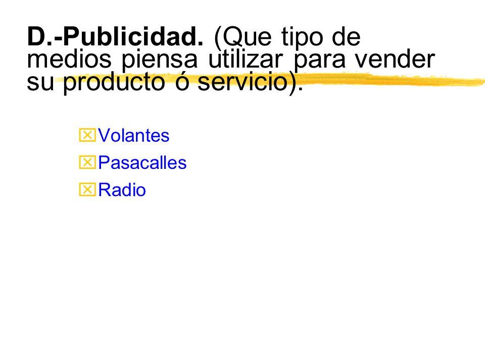 D.-Publicidad. (Que tipo de medios piensa utilizar para vender su producto ó servicio). xVolantes xPasacalles xRadio